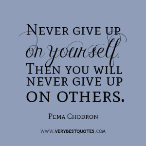 Never-give-up-on-yourself.-Then-you-will-never-give-up-on-others.-Pema-Chodron-